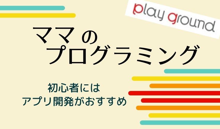 【ママのプログラミング】初心者はアプリ開発がおすすめ!月額550円のスクールPlaygroundの紹介